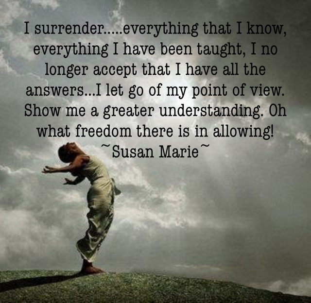 I surrender.....everything that I know, everything I have been taught, I no longer accept that I have all the answers...I let go of my point of view. Show me a greater understanding. Oh what freedom there is in allowing! ~Susan Marie~