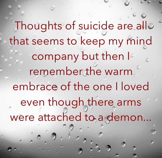 Thoughts of suicide are all that seems to keep my mind company but then I remember the warm embrace of the one I loved even though there arms were attached to a demon...