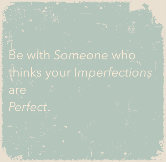 Be with Someone who thinks your Imperfections are Perfect.