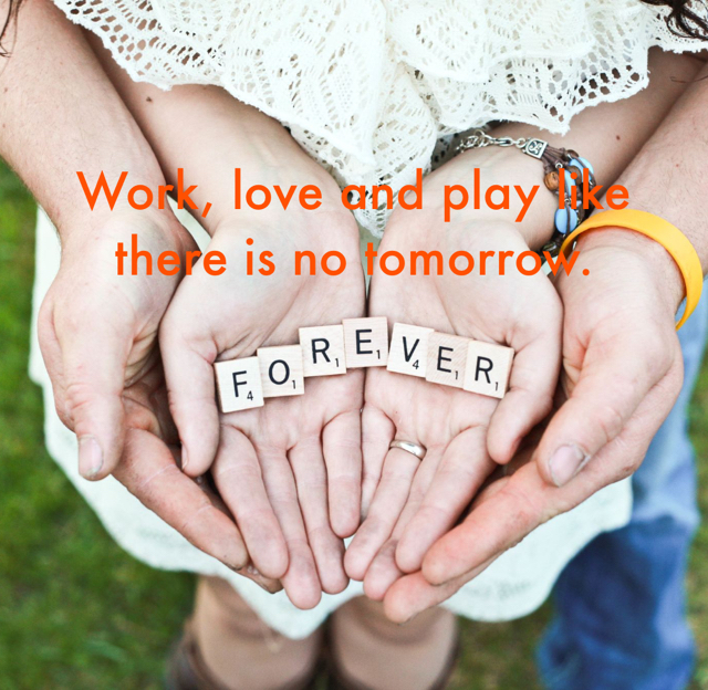 Work, love and play like there is no tomorrow.