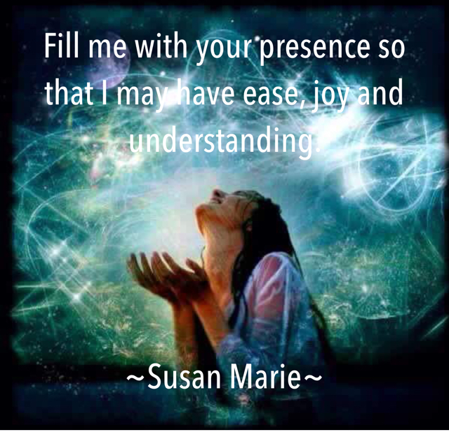 Fill me with your presence so that I may have ease, joy and understanding.  ~Susan Marie~