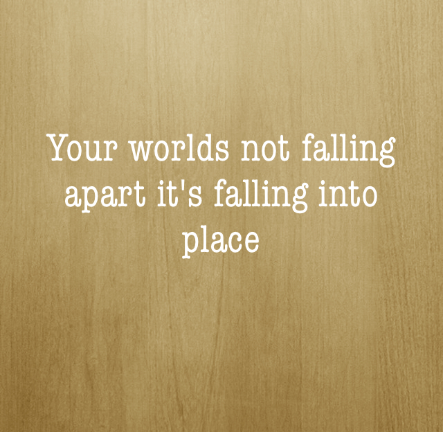 Your worlds not falling apart it's falling into place