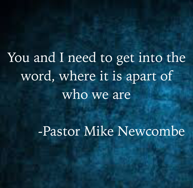 You and I need to get into the word, where it is apart of who we are         -Pastor Mike Newcombe