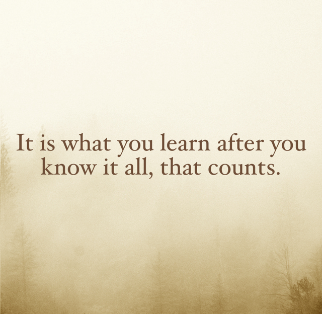 It is what you learn after you know it all, that counts.