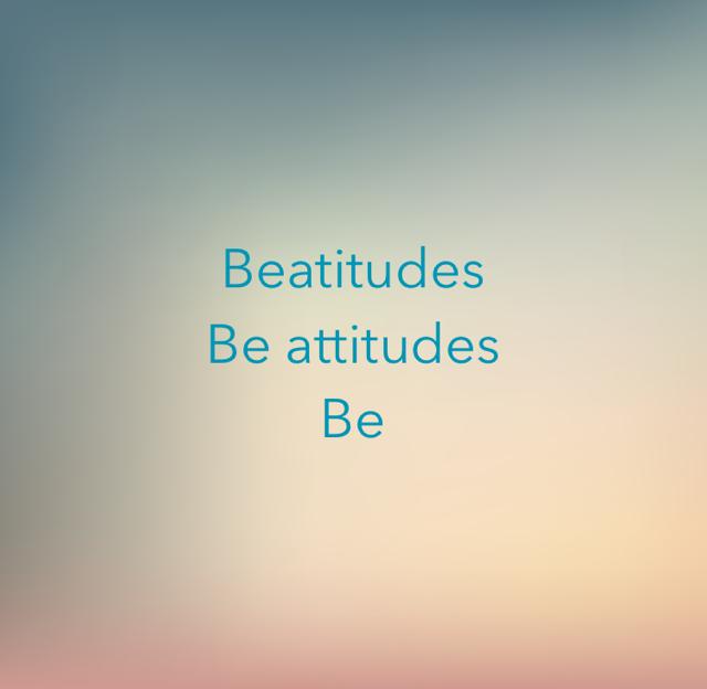 Beatitudes Be attitudes Be