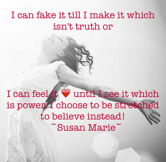 I can fake it till I make it which isn't truth or  I can feel it ❤️ until I see it which is power. I choose to be stretched to believe instead!                   ~Susan Marie~