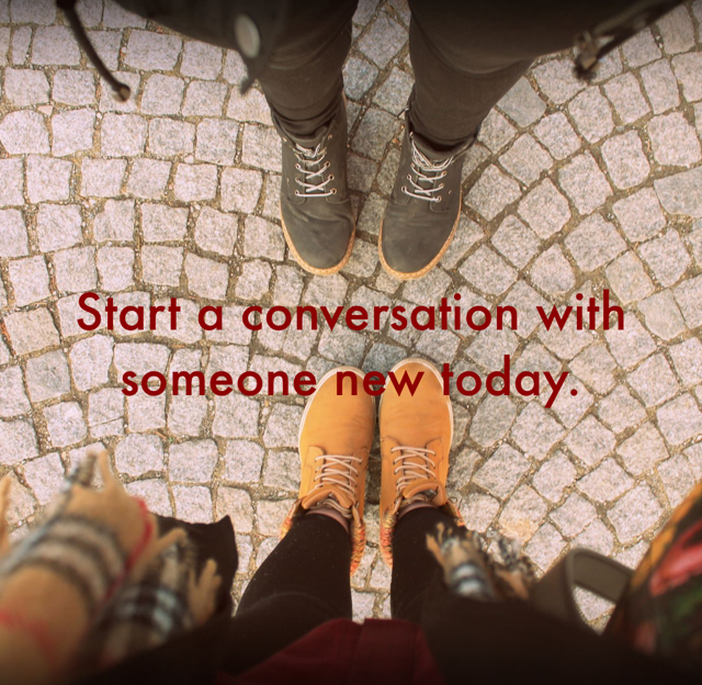 Start a conversation with someone new today.