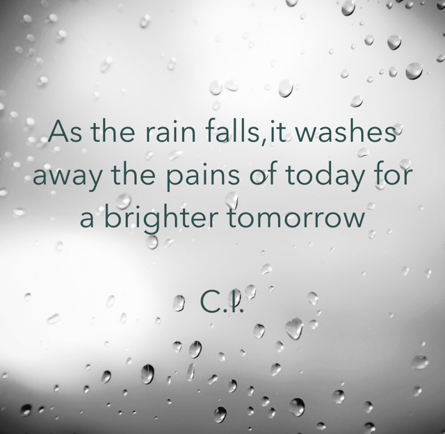 As the rain falls,it washes away the pains of today for a brighter tomorrow  C.I.