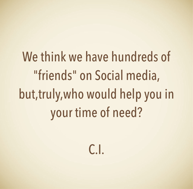 """We think we have hundreds of """"friends"""" on Social media, but,truly,who would help you in your time of need? C.I."""