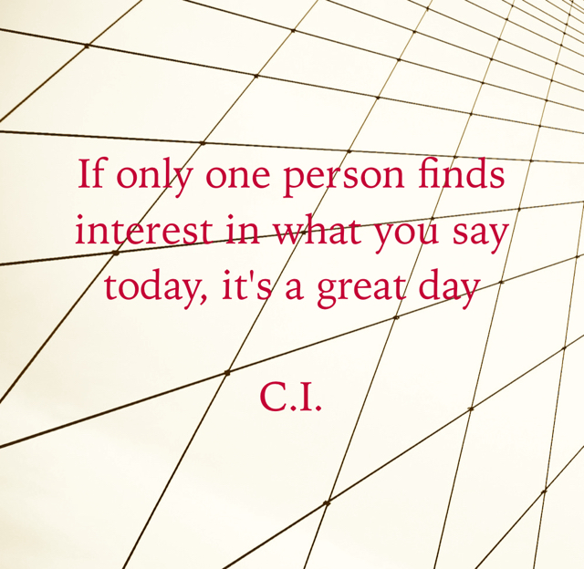 If only one person finds interest in what you say today, it's a great day C.I.