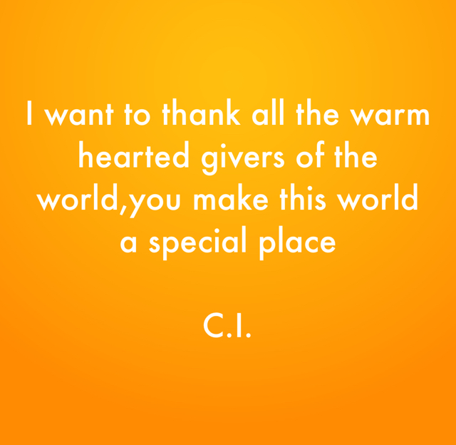 I want to thank all the warm hearted givers of the world,you make this world a special place  C.I.