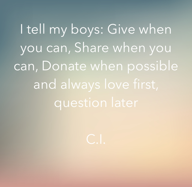 I tell my boys: Give when you can, Share when you can, Donate when possible and always love first, question later C.I.