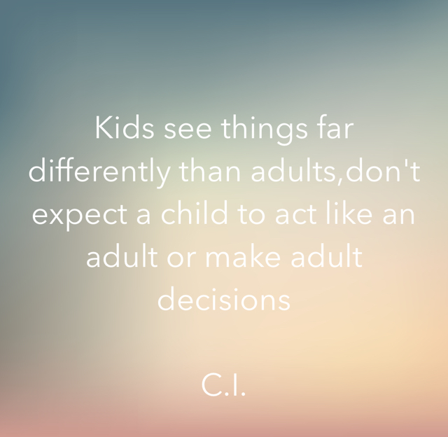 Kids see things far differently than adults,don't expect a child to act like an adult or make adult decisions  C.I.