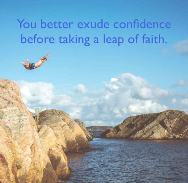 You better exude confidence before taking a leap of faith.