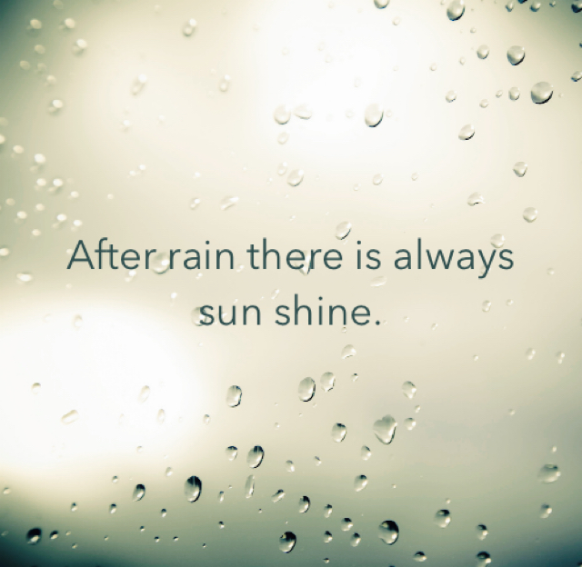 After rain there is always sun shine.