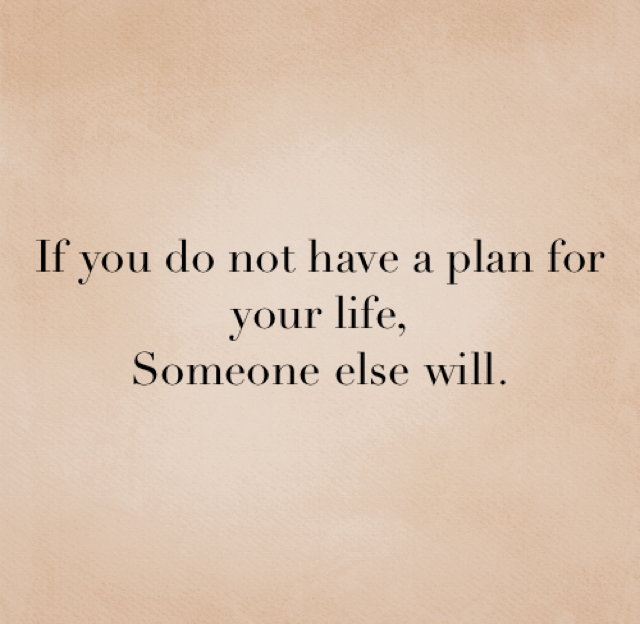 If you do not have a plan for your life, Someone else will.