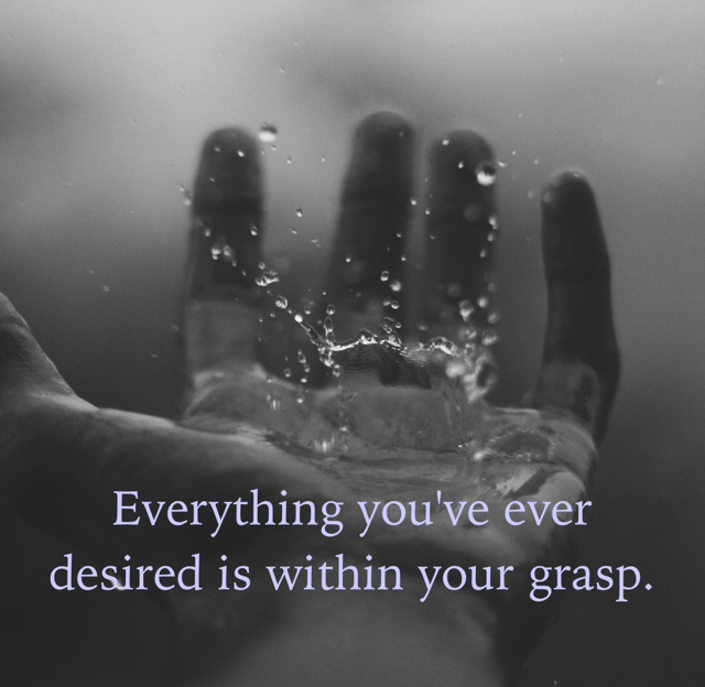 Everything you've ever desired is within your grasp.