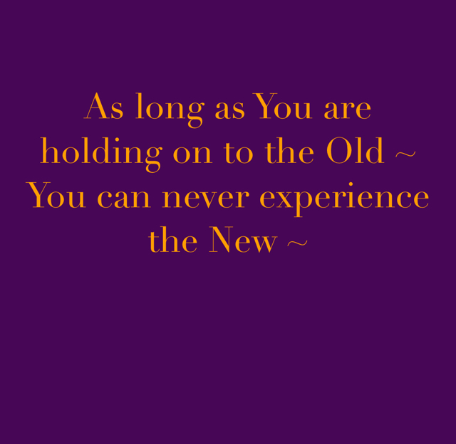 As long as You are holding on to the Old ~ You can never experience the New ~