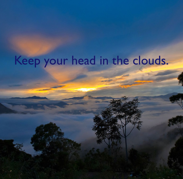 Keep your head in the clouds.