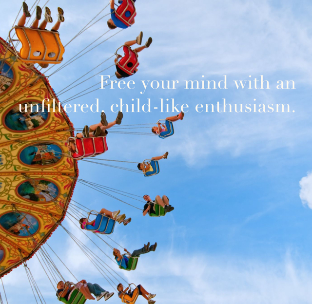 Free your mind with an unfiltered, child-like enthusiasm.