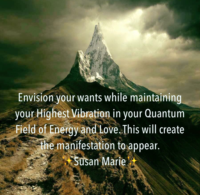 Envision your wants while maintaining your Highest Vibration in your Quantum Field of Energy and Love. This will create the manifestation to appear.  ✨Susan Marie✨