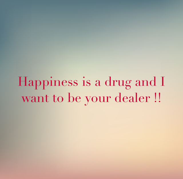 Happiness is a drug and I want to be your dealer !!