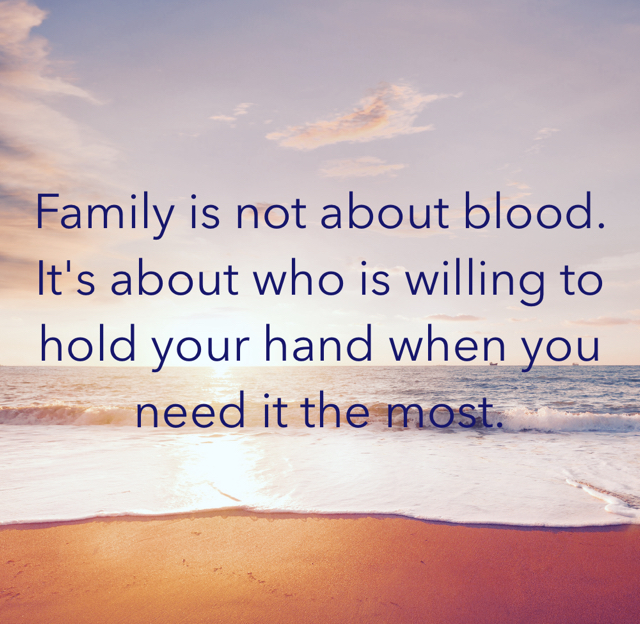 Family is not about blood. It's about who is willing to hold your hand when you need it the most.