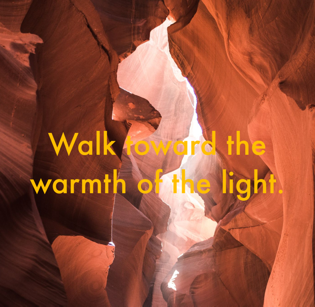 Walk toward the warmth of the light.