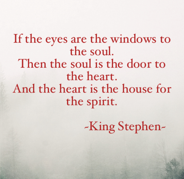 If the eyes are the windows to the soul.  Then the soul is the door to the heart.  And the heart is the house for the spirit.                          ~King Stephen~
