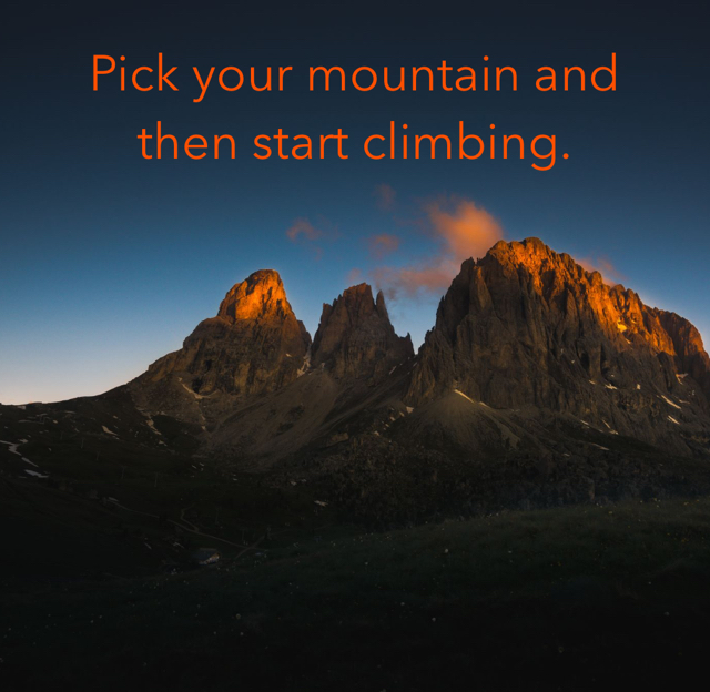 Pick your mountain and then start climbing.