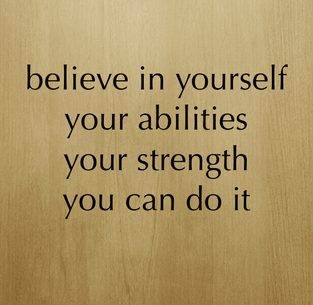 believe in yourself  your abilities  your strength  you can do it