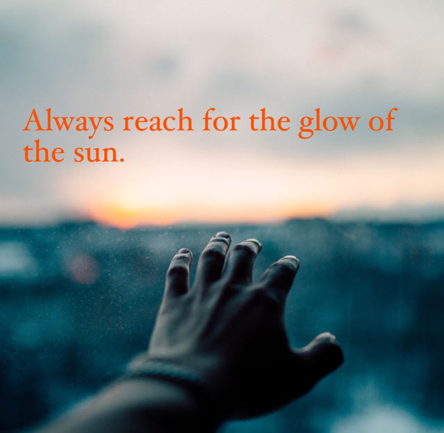 Always reach for the glow of the sun.