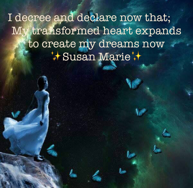 I decree and declare now that; My transformed heart expands to create my dreams now  ✨Susan Marie✨