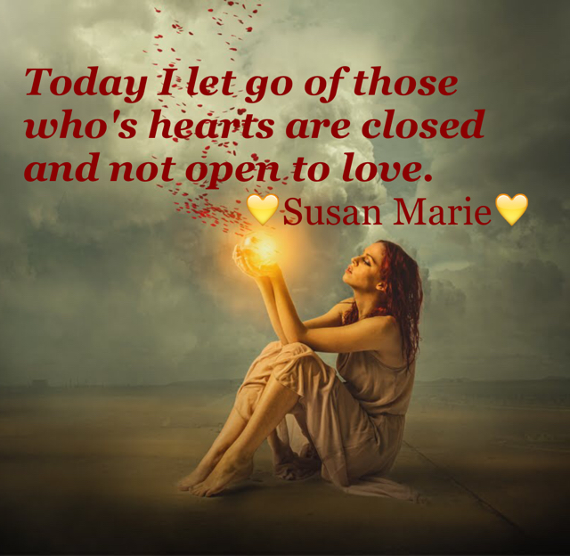 Today I let go of those who's hearts are closed and not open to love.                          💛Susan Marie💛