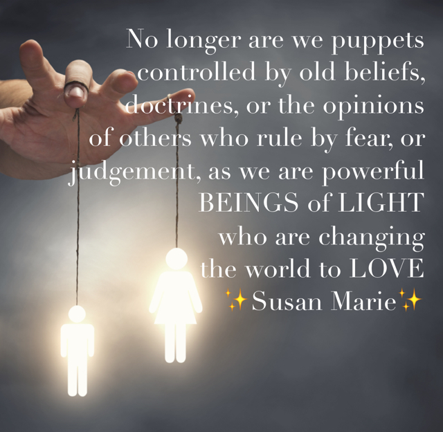 No longer are we puppets controlled by old beliefs,  doctrines, or the opinions of others who rule by fear, or  judgement, as we are powerful  BEINGS of LIGHT  who are changing  the world to LOVE ✨Susan Marie✨