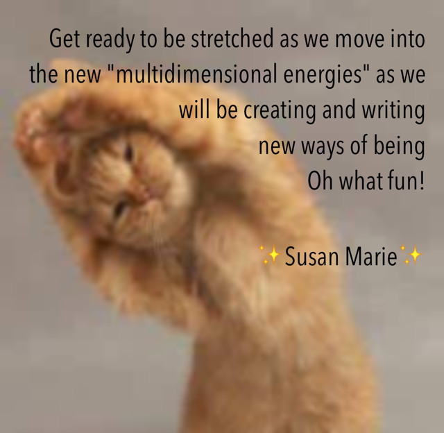 "Get ready to be stretched as we move into the new ""multidimensional energies"" as we will be creating and writing new ways of being  Oh what fun! ✨Susan Marie✨"