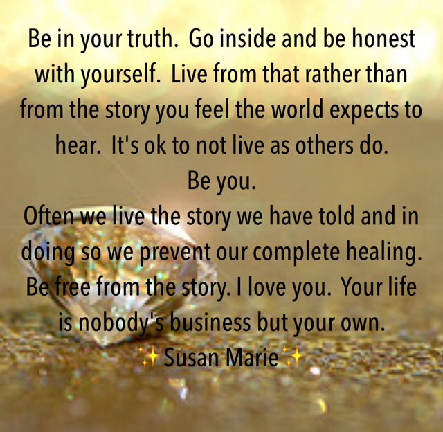 Be in your truth.  Go inside and be honest with yourself.  Live from that rather than from the story you feel the world expects to hear.  It's ok to not live as others do.           Be you.  Often we live the story we have told and in doing so we prevent our complete healing.   Be free from the story. I love you.  Your life is nobody's business but your own.  ✨Susan Marie✨