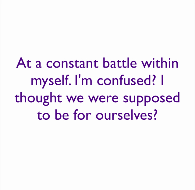 At a constant battle within myself. I'm confused? I thought we were supposed to be for ourselves?