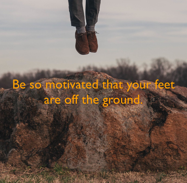 Be so motivated that your feet are off the ground.