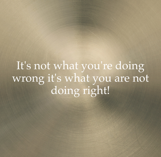 It's not what you're doing wrong it's what you are not doing right!