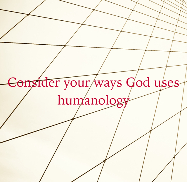 Consider your ways God uses humanology