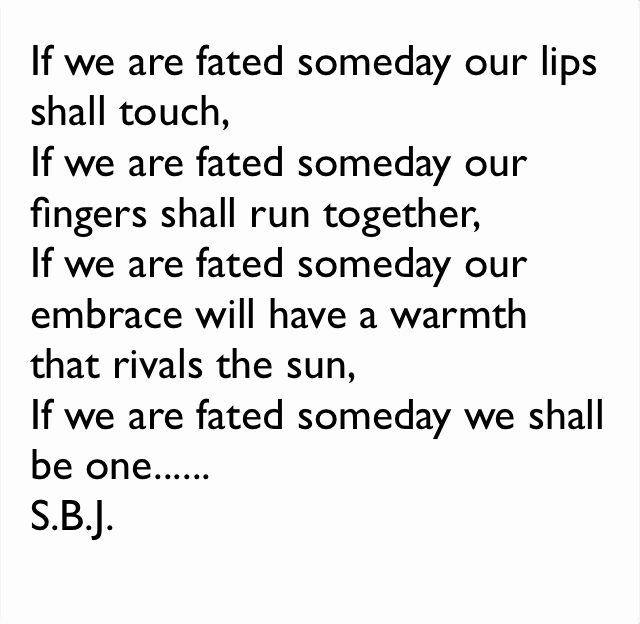 If we are fated someday our lips shall touch, If we are fated someday our fingers shall run together, If we are fated someday our embrace will have a warmth that rivals the sun, If we are fated someday we shall be one...... S.B.J.