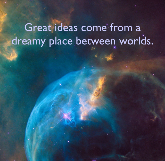 Great ideas come from a dreamy place between worlds.