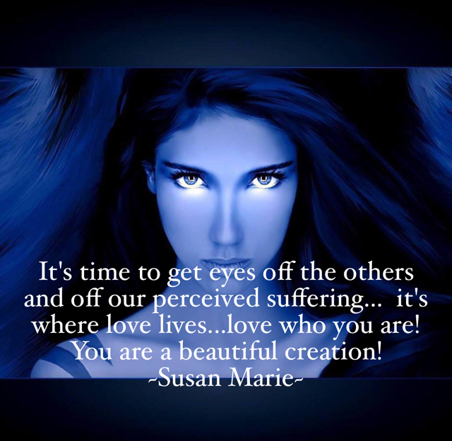 It's time to get eyes off the others and off our perceived suffering...  it's where love lives...love who you are!  You are a beautiful creation! ~Susan Marie~