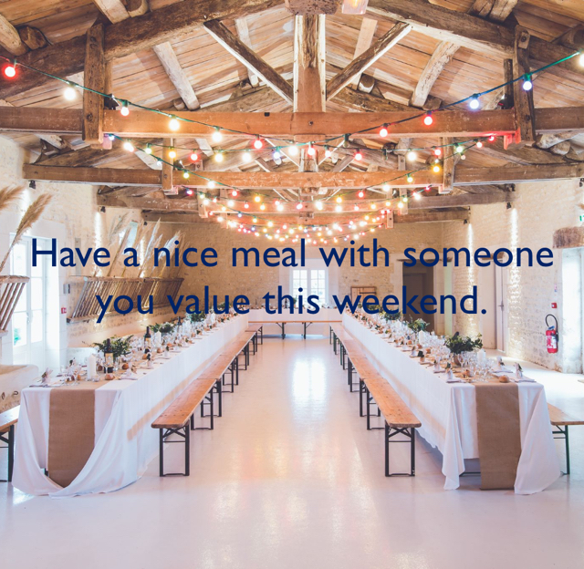 Have a nice meal with someone you value this weekend.