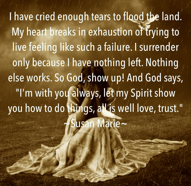 "I have cried enough tears to flood the land. My heart breaks in exhaustion of trying to live feeling like such a failure. I surrender only because I have nothing left. Nothing else works. So God, show up! And God says, ""I'm with you always, let my Spirit show you how to do things, all is well love, trust."" ~Susan Marie~"