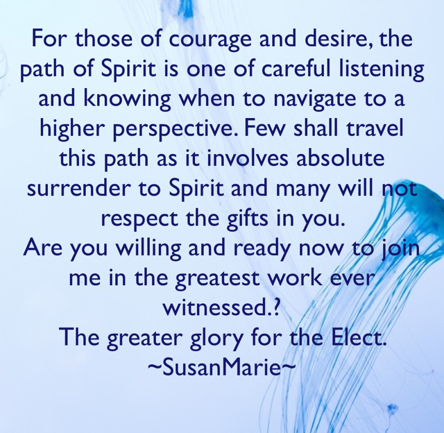 For those of courage and desire, the path of Spirit is one of careful listening and knowing when to navigate to a higher perspective. Few shall travel this path as it involves absolute surrender to Spirit and many will not respect the gifts in you.  Are you willing and ready now to join me in the greatest work ever witnessed.? The greater glory for the Elect. ~SusanMarie~
