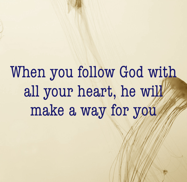 When you follow God with all your heart, he will make a way for you