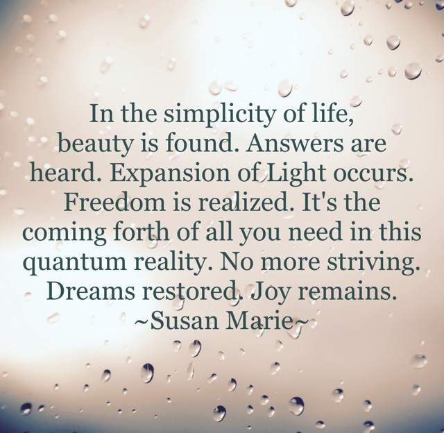 In the simplicity of life,  beauty is found. Answers are heard. Expansion of Light occurs. Freedom is realized. It's the coming forth of all you need in this quantum reality. No more striving. Dreams restored. Joy remains.  ~Susan Marie~