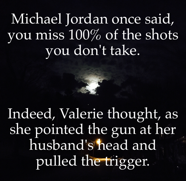 Michael Jordan once said, you miss 100% of the shots you don't take. Indeed, Valerie thought, as she pointed the gun at her husband's head and pulled the trigger.